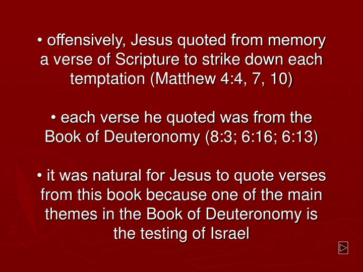 • offensively, Jesus quoted from memory a verse of Scripture to strike down each temptation (Matthew 4:4, 7, 10)