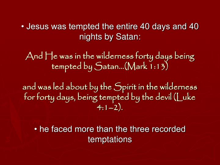 • Jesus was tempted the entire 40 days and 40 nights by Satan: