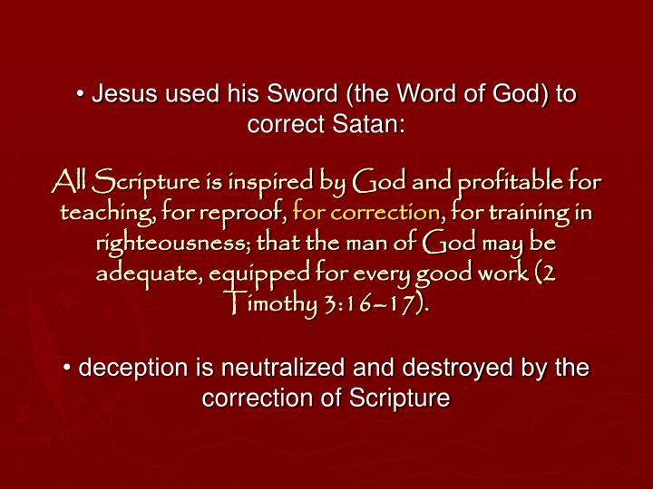 • Jesus used his Sword (the Word of God) to correct Satan:
