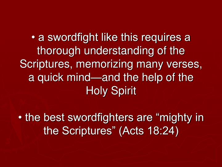 • a swordfight like this requires a thorough understanding of the Scriptures, memorizing many verses, a quick mind—and the help of the Holy Spirit