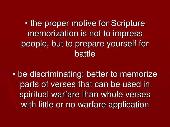 • the proper motive for Scripture memorization is not to impress people, but to prepare yourself for battle