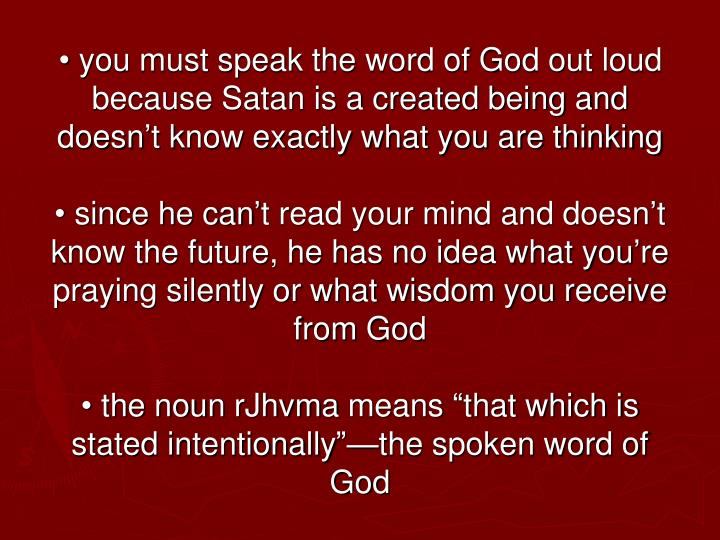 • you must speak the word of God out loud because Satan is a created being and doesn't know exactly what you are thinking