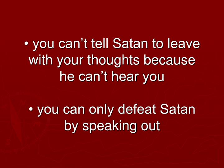 • you can't tell Satan to leave with your thoughts because he can't hear you