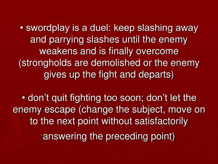 • swordplay is a duel: keep slashing away and parrying slashes until the enemy weakens and is finally overcome (strongholds are demolished or the enemy gives up the fight and departs)