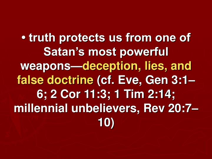 • truth protects us from one of Satan's most powerful weapons—