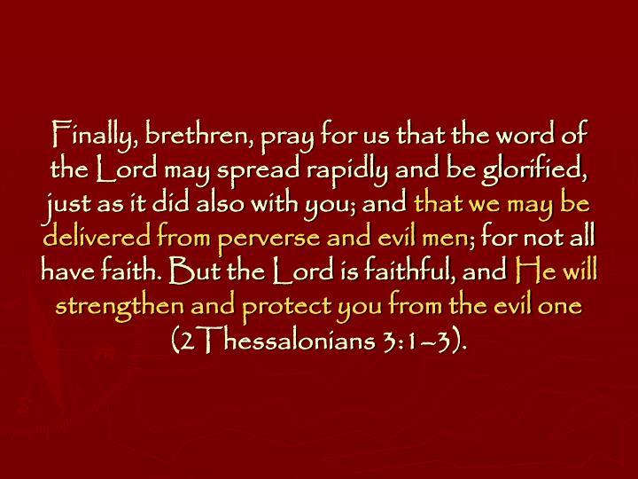 Finally, brethren, pray for us that the word of the Lord may spread rapidly and be glorified, just as it did also with you; and