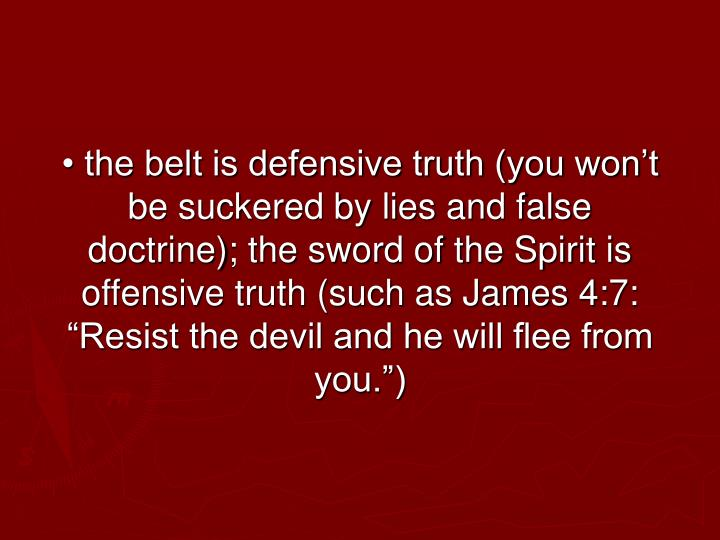 "• the belt is defensive truth (you won't be suckered by lies and false doctrine); the sword of the Spirit is offensive truth (such as James 4:7: ""Resist the devil and he will flee from you."")"