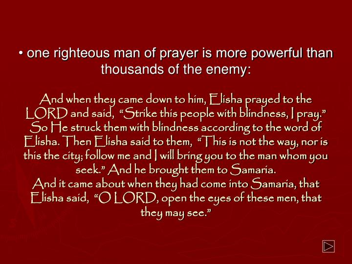 • one righteous man of prayer is more powerful than thousands of the enemy: