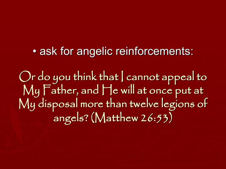 • ask for angelic reinforcements: