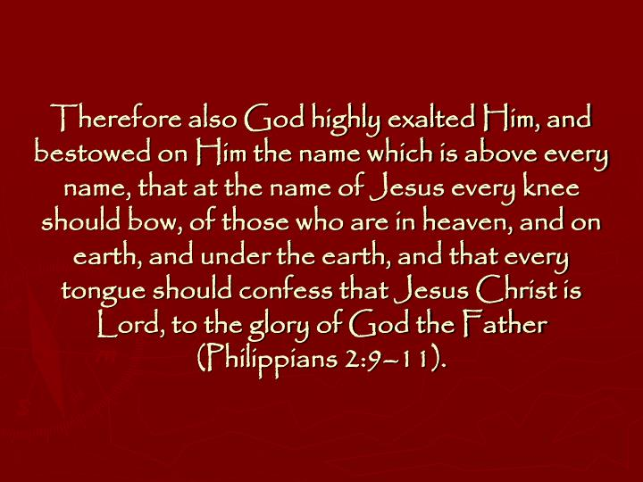 Therefore also God highly exalted Him, and bestowed on Him the name which is above every name, that at the name of Jesus every knee should bow, of those who are in heaven, and on earth, and under the earth, and that every tongue should confess that Jesus Christ is Lord, to the glory of God the Father (Philippians 2:9–11).