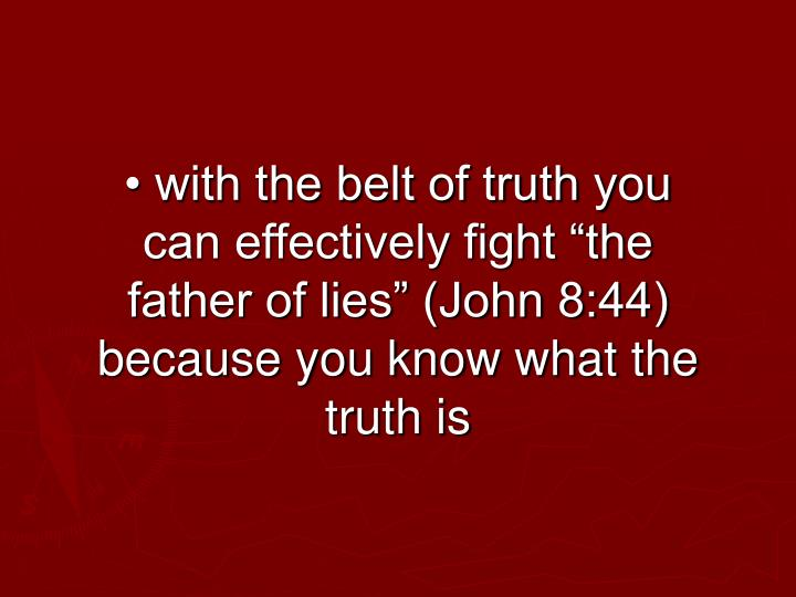 "• with the belt of truth you can effectively fight ""the father of lies"" (John 8:44) because you know what the truth is"