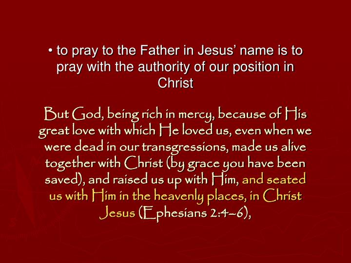 • to pray to the Father in Jesus' name is to pray with the authority of our position in Christ