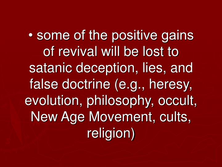 • some of the positive gains of revival will be lost to satanic deception, lies, and false doctrine (e.g., heresy, evolution, philosophy, occult, New Age Movement, cults, religion)