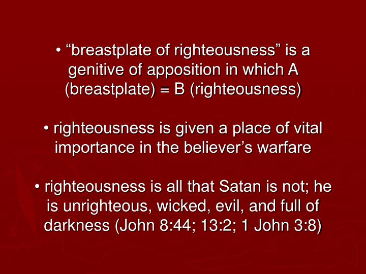 "• ""breastplate of righteousness"" is a genitive of apposition in which A (breastplate) = B (righteousness)"