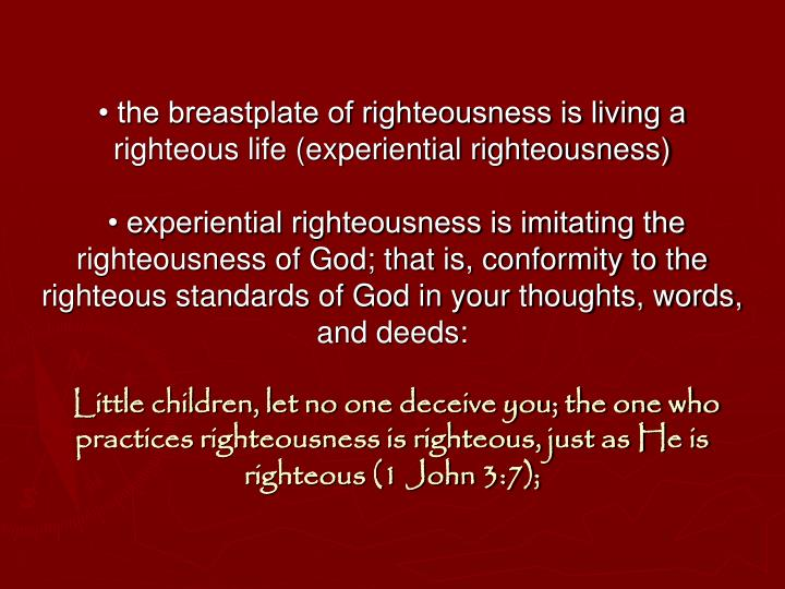 • the breastplate of righteousness is living a righteous life (experiential righteousness)