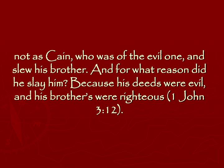 not as Cain, who was of the evil one, and slew his brother. And for what reason did he slay him? Because his deeds were evil, and his brother's were righteous (1 John 3:12).