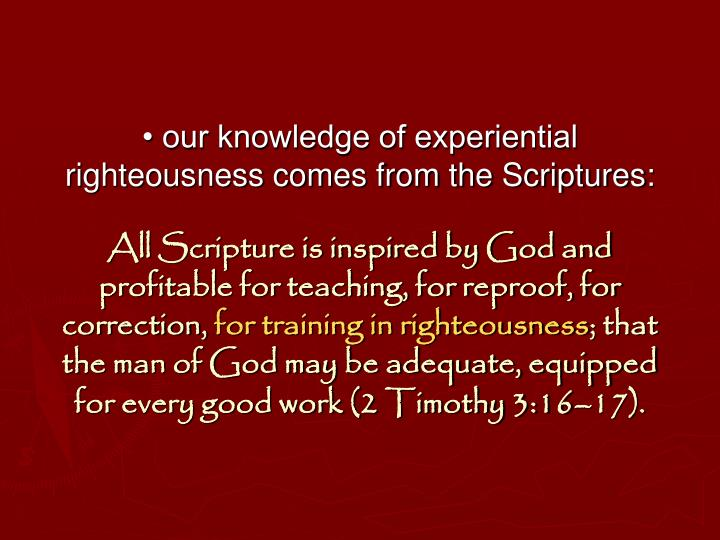 • our knowledge of experiential righteousness comes from the Scriptures: