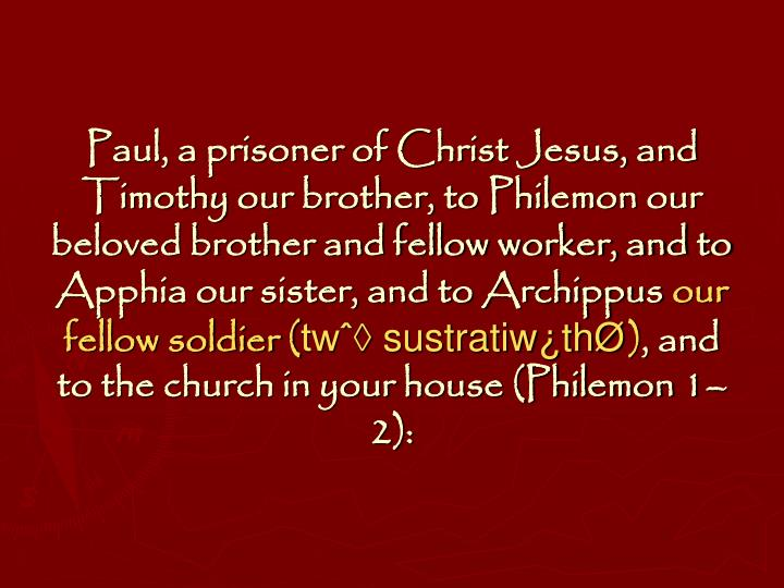 Paul, a prisoner of Christ Jesus, and Timothy our brother, to Philemon our beloved brother and fellow worker, and to Apphia our sister, and to Archippus