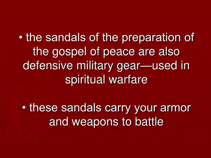• the sandals of the preparation of the gospel of peace are also defensive military gear—used in spiritual warfare