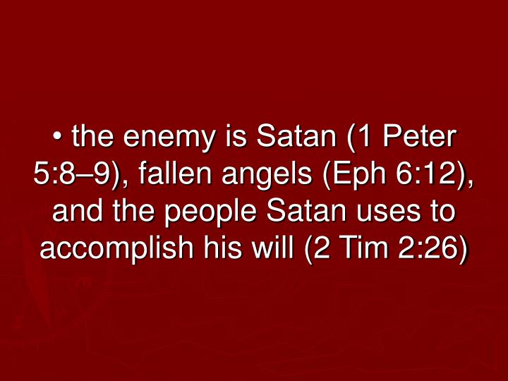 • the enemy is Satan (1 Peter 5:8–9), fallen angels (Eph 6:12), and the people Satan uses to accomplish his will (2 Tim 2:26)