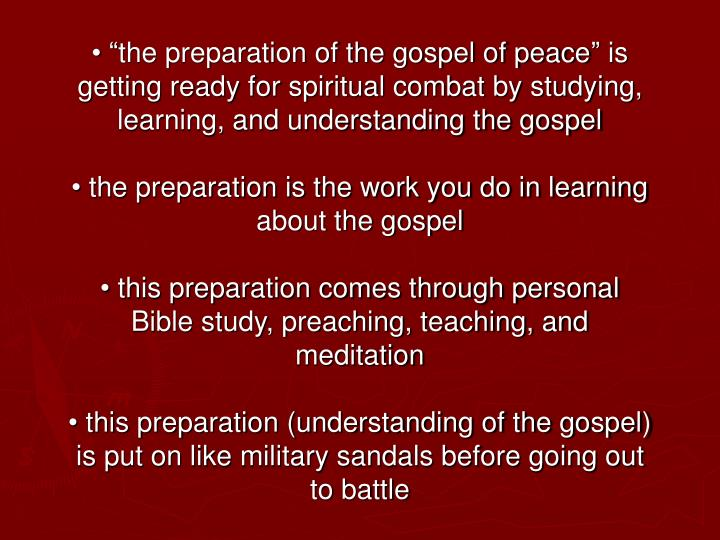 "• ""the preparation of the gospel of peace"" is getting ready for spiritual combat by studying, learning, and understanding the gospel"