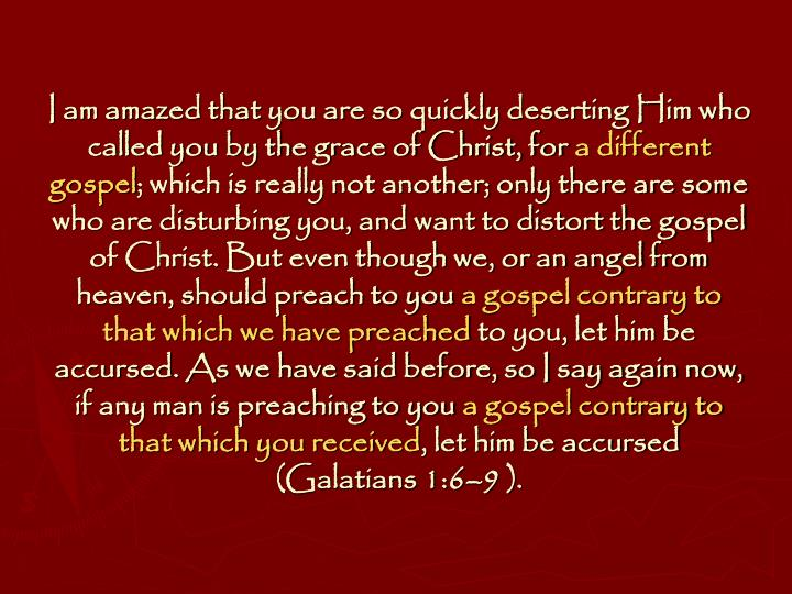 I am amazed that you are so quickly deserting Him who called you by the grace of Christ, for