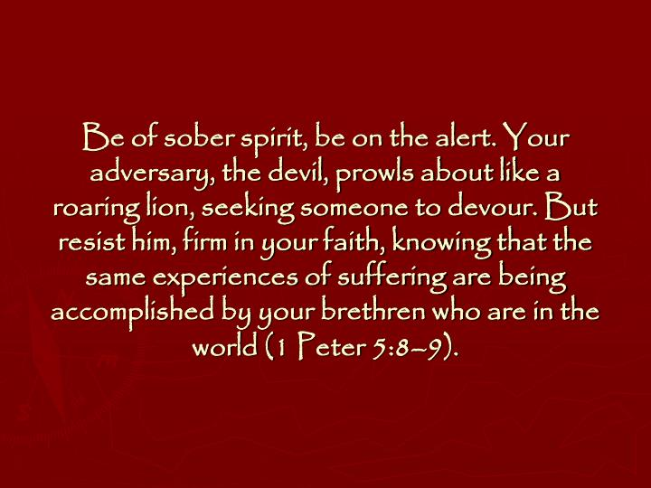Be of sober spirit, be on the alert. Your adversary, the devil, prowls about like a roaring lion, seeking someone to devour. But resist him, firm in your faith, knowing that the same experiences of suffering are being accomplished by your brethren who are in the world (1 Peter 5:8–9).