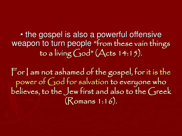 • the gospel is also a powerful offensive weapon to turn people