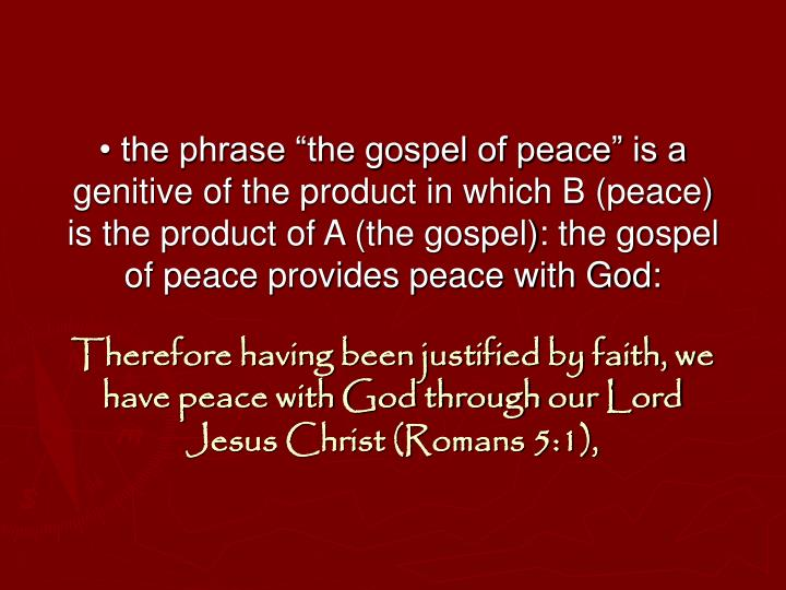 "• the phrase ""the gospel of peace"" is a genitive of the product in which B (peace) is the product of A (the gospel): the gospel of peace provides peace with God:"