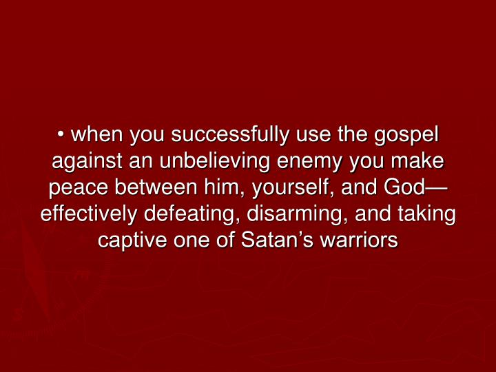 • when you successfully use the gospel against an unbelieving enemy you make peace between him, yourself, and God—effectively defeating, disarming, and taking captive one of Satan's warriors