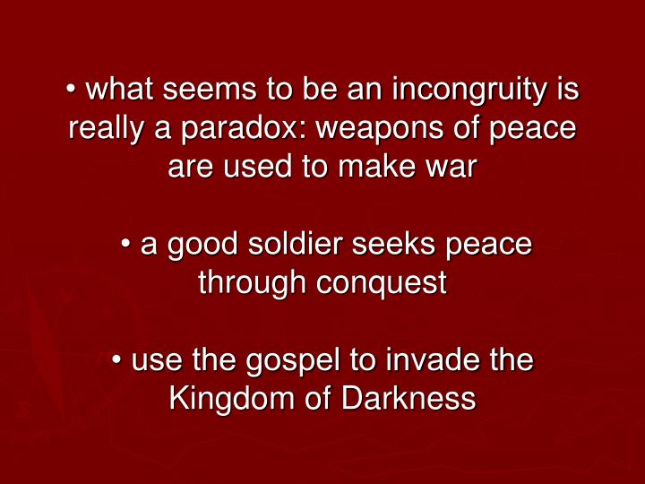 • what seems to be an incongruity is really a paradox: weapons of peace are used to make war