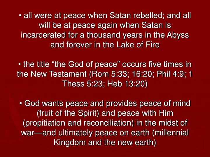 • all were at peace when Satan rebelled; and all will be at peace again when Satan is incarcerated for a thousand years in the Abyss and forever in the Lake of Fire