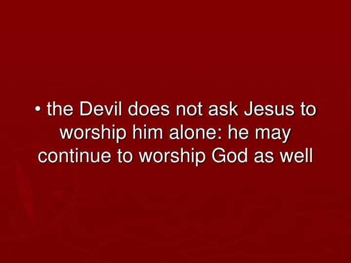 • the Devil does not ask Jesus to worship him alone: he may continue to worship God as well