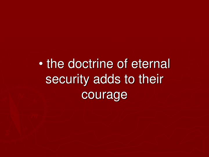 • the doctrine of eternal security adds to their courage
