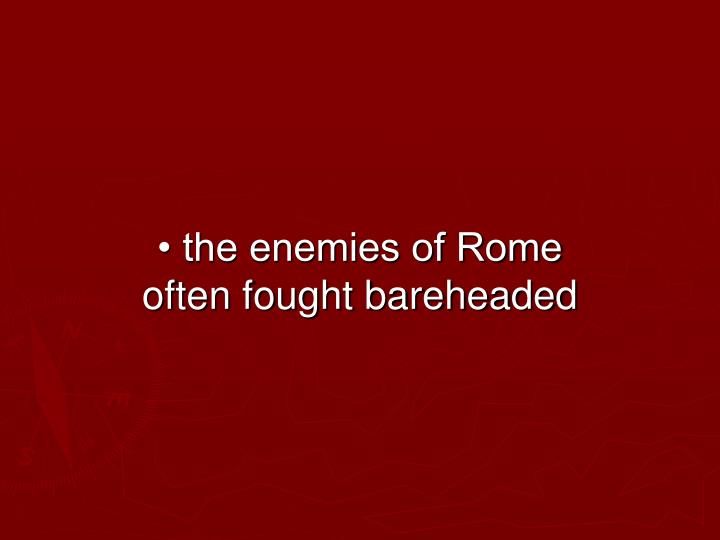 • the enemies of Rome often fought bareheaded
