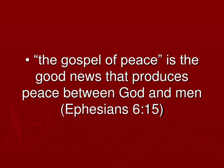 "• ""the gospel of peace"" is the good news that produces peace between God and men (Ephesians 6:15)"