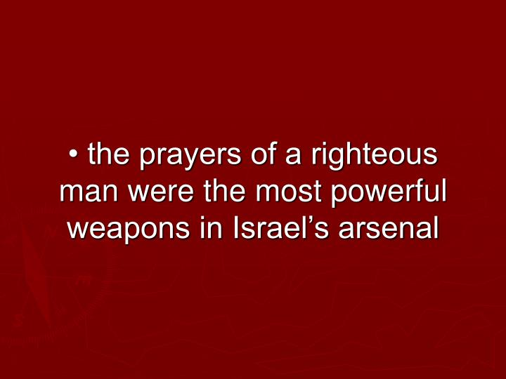 • the prayers of a righteous man were the most powerful weapons in Israel's arsenal