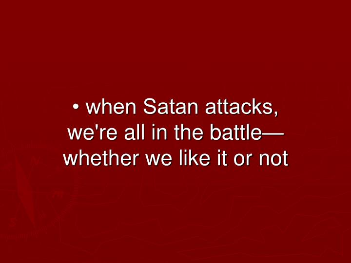 • when Satan attacks, we're all in the battle—whether we like it or not