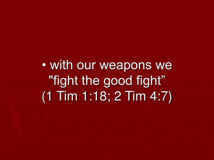 "• with our weapons we ""fight the good fight""          (1 Tim 1:18; 2 Tim 4:7)"