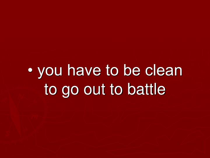 • you have to be clean to go out to battle