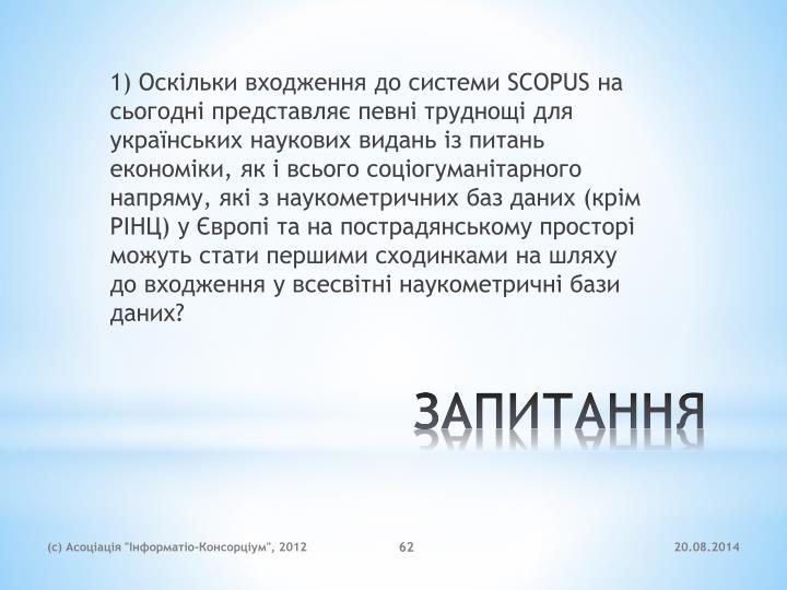 1) Оскільки входження до системи SCOPUS на сьогодні представляє певні труднощі для українських наукових видань із питань економіки, як і всього соціогуманітарного напряму, які з наукометричних баз даних (крім РІНЦ) у Європі та на пострадянському просторі можуть стати першими сходинками на шляху до входження у всесвітні наукометричні бази даних?