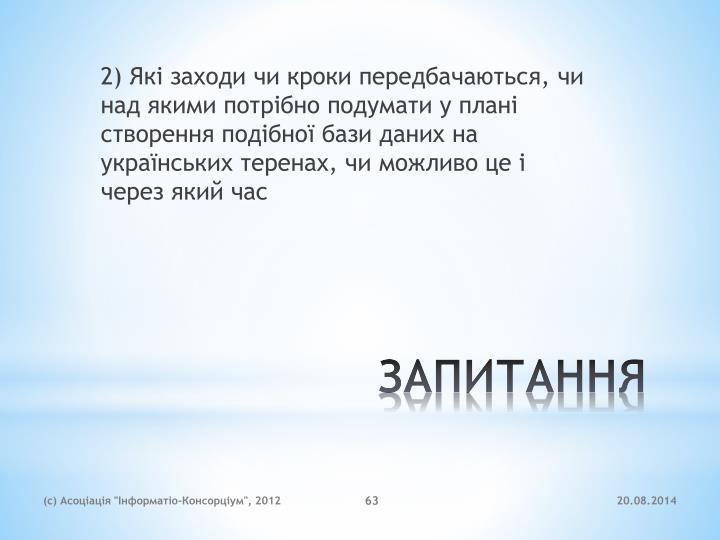 2) Які заходи чи кроки передбачаються, чи над якими потрібно подумати у плані створення подібної бази даних на українських теренах, чи можливо це і через який час