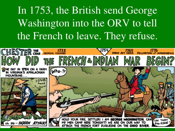 In 1753, the British send George Washington into the ORV to tell the French to leave. They refuse.