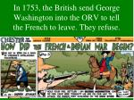 in 1753 the british send george washington into the orv to tell the french to leave they refuse