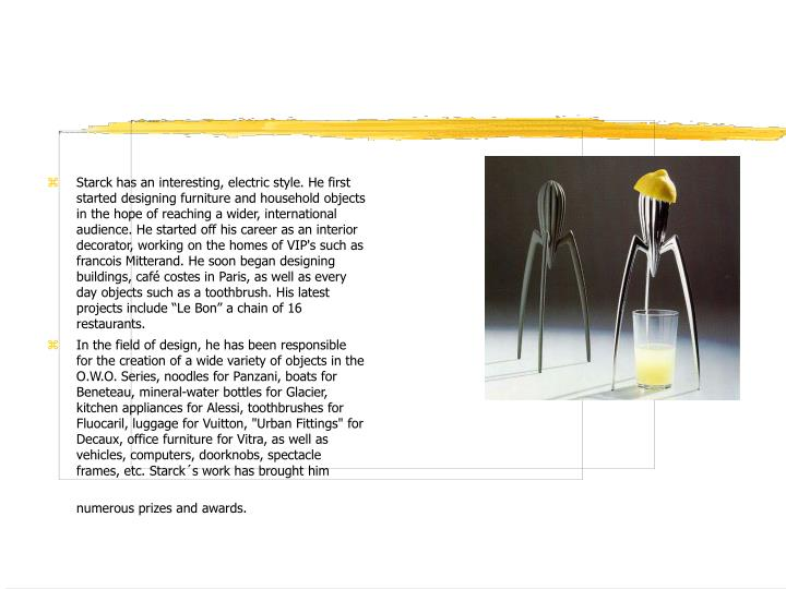 Starck has an interesting, electric style. He first started designing furniture and household object...