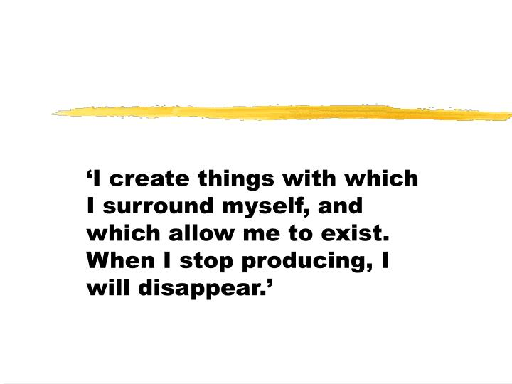 'I create things with which I surround myself, and which allow me to exist. When I stop producing, I will disappear.'