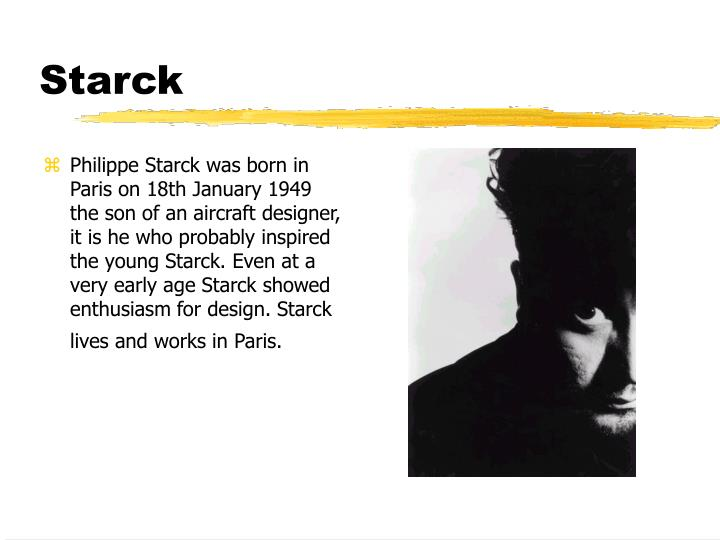 Philippe Starck was born in Paris on 18th January 1949 the son of an aircraft designer, it is he who probably inspired the young Starck. Even at a very early age Starck showed enthusiasm for design. Starck lives and works in Paris.