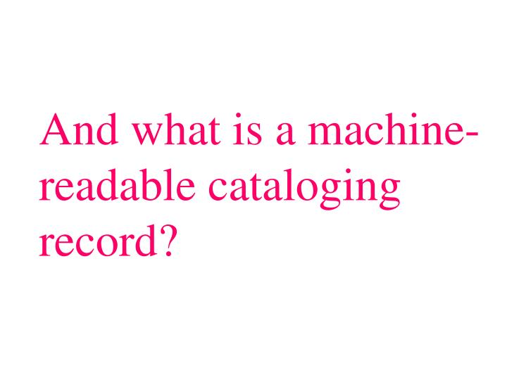 And what is a machine- readable cataloging record?