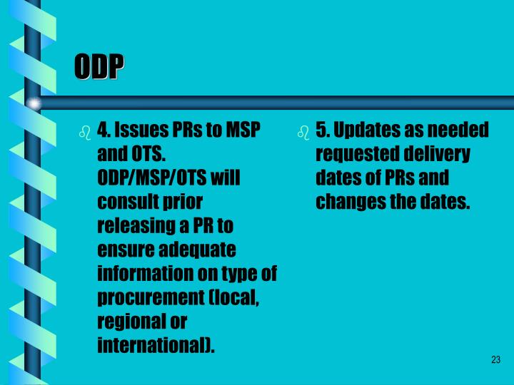 4. Issues PRs to MSP and OTS. ODP/MSP/OTS will consult prior releasing a PR to ensure adequate information on type of procurement (local, regional or international).