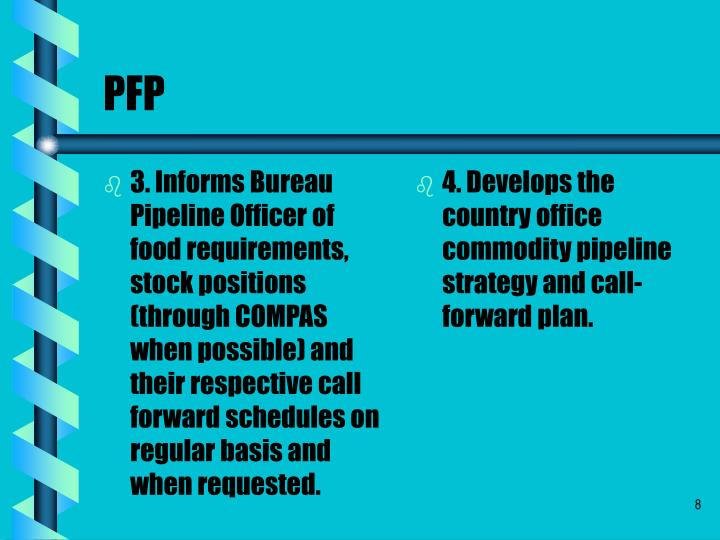 3. Informs Bureau Pipeline Officer of food requirements, stock positions (through COMPAS when possible) and their respective call forward schedules on regular basis and when requested.